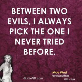 Mae West - Between two evils, I always pick the one I never tried before.