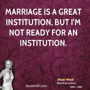 Mae West - Marriage is a great institution, but I'm not ready for an institution.