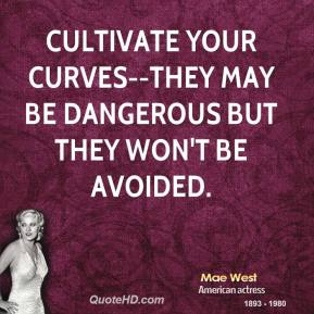 Mae West  - Cultivate your curves--they may be dangerous but they won't be avoided.