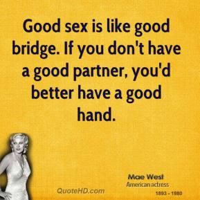 Mae West  - Good sex is like good bridge. If you don't have a good partner, you'd better have a good hand.