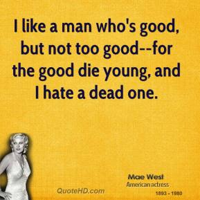 I like a man who's good, but not too good--for the good die young, and I hate a dead one.