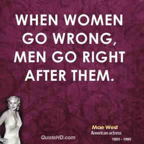 When women go wrong, men go right after them.
