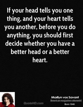 Marilyn vos Savant - If your head tells you one thing, and your heart tells you another, before you do anything, you should first decide whether you have a better head or a better heart.