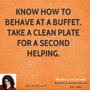 Marilyn vos Savant - Know how to behave at a buffet. Take a clean plate for a second helping.