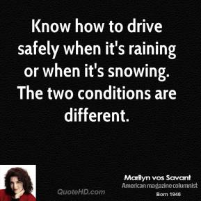 Marilyn vos Savant - Know how to drive safely when it's raining or when it's snowing. The two conditions are different.