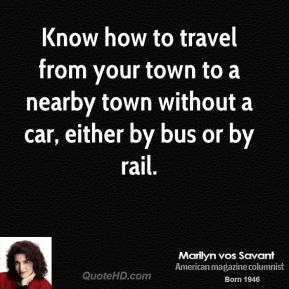 Marilyn vos Savant - Know how to travel from your town to a nearby town without a car, either by bus or by rail.