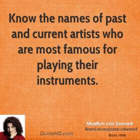 Marilyn vos Savant - Know the names of past and current artists who are most famous for playing their instruments.