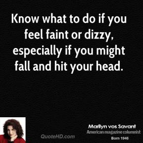 Marilyn vos Savant - Know what to do if you feel faint or dizzy, especially if you might fall and hit your head.
