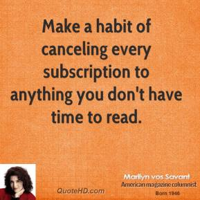 Marilyn vos Savant - Make a habit of canceling every subscription to anything you don't have time to read.