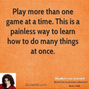 Play more than one game at a time. This is a painless way to learn how to do many things at once.