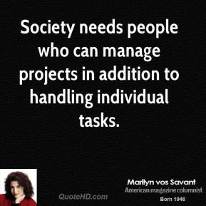 Marilyn vos Savant - Society needs people who can manage projects in addition to handling individual tasks.