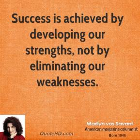 Marilyn vos Savant - Success is achieved by developing our strengths, not by eliminating our weaknesses.
