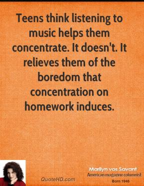 Marilyn vos Savant - Teens think listening to music helps them concentrate. It doesn't. It relieves them of the boredom that concentration on homework induces.