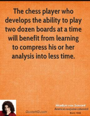 Marilyn vos Savant - The chess player who develops the ability to play two dozen boards at a time will benefit from learning to compress his or her analysis into less time.