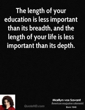 Marilyn vos Savant - The length of your education is less important than its breadth, and the length of your life is less important than its depth.