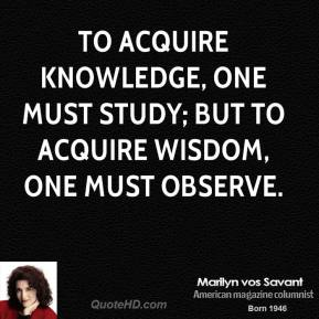 Marilyn vos Savant - To acquire knowledge, one must study; but to acquire wisdom, one must observe.