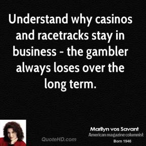 Marilyn vos Savant - Understand why casinos and racetracks stay in business - the gambler always loses over the long term.