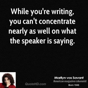Marilyn vos Savant - While you're writing, you can't concentrate nearly as well on what the speaker is saying.