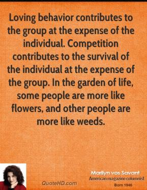 Marilyn vos Savant  - Loving behavior contributes to the group at the expense of the individual. Competition contributes to the survival of the individual at the expense of the group. In the garden of life, some people are more like flowers, and other people are more like weeds.