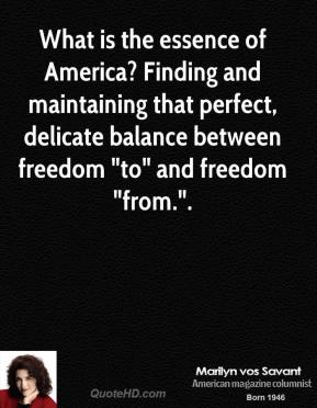 "Marilyn vos Savant  - What is the essence of America? Finding and maintaining that perfect, delicate balance between freedom ""to"" and freedom ""from.""."