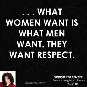 Marilyn vos Savant  - . . . what women want is what men want. They want respect.
