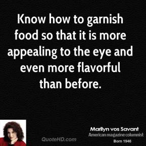Marilyn vos Savant - Know how to garnish food so that it is more appealing to the eye and even more flavorful than before.