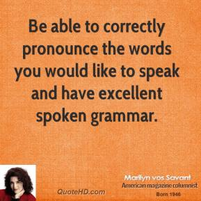 Marilyn vos Savant - Be able to correctly pronounce the words you would like to speak and have excellent spoken grammar.