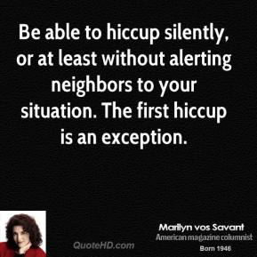 Marilyn vos Savant - Be able to hiccup silently, or at least without alerting neighbors to your situation. The first hiccup is an exception.