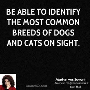 Marilyn vos Savant - Be able to identify the most common breeds of dogs and cats on sight.