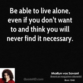 Marilyn vos Savant - Be able to live alone, even if you don't want to and think you will never find it necessary.