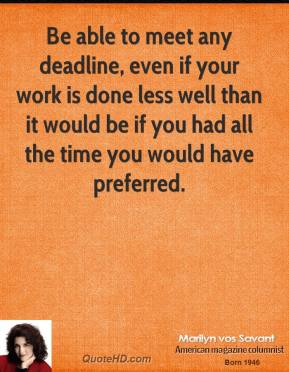 Marilyn vos Savant - Be able to meet any deadline, even if your work is done less well than it would be if you had all the time you would have preferred.