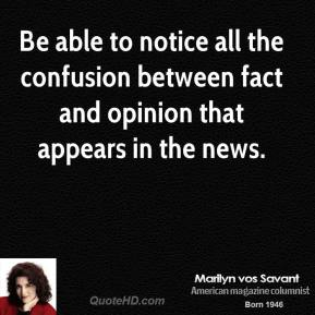 Marilyn vos Savant - Be able to notice all the confusion between fact and opinion that appears in the news.