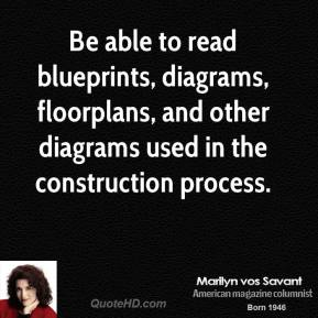 Marilyn vos Savant - Be able to read blueprints, diagrams, floorplans, and other diagrams used in the construction process.