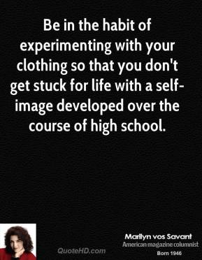 Marilyn vos Savant - Be in the habit of experimenting with your clothing so that you don't get stuck for life with a self-image developed over the course of high school.