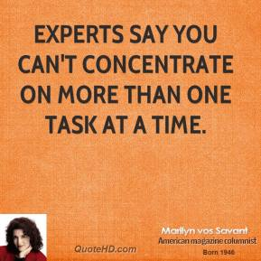 Marilyn vos Savant - Experts say you can't concentrate on more than one task at a time.