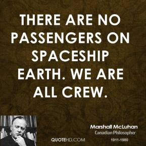 Marshall McLuhan - There are no passengers on spaceship earth. We are all crew.