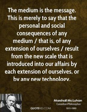 The medium is the message. This is merely to say that the personal and social consequences of any medium / that is, of any extension of ourselves / result from the new scale that is introduced into our affairs by each extension of ourselves, or by any new technology.
