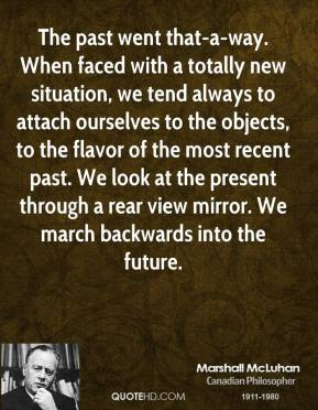 The past went that-a-way. When faced with a totally new situation, we tend always to attach ourselves to the objects, to the flavor of the most recent past. We look at the present through a rear view mirror. We march backwards into the future.
