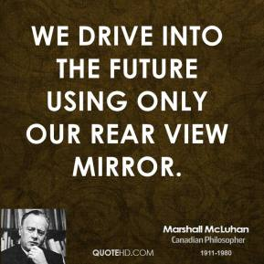 Marshall McLuhan  - We drive into the future using only our rear view mirror.