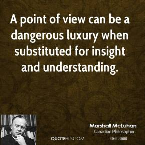 Marshall McLuhan - A point of view can be a dangerous luxury when substituted for insight and understanding.