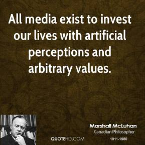 Marshall McLuhan - All media exist to invest our lives with artificial perceptions and arbitrary values.