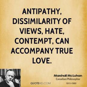 Marshall McLuhan - Antipathy, dissimilarity of views, hate, contempt, can accompany true love.