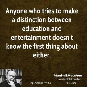 Marshall McLuhan - Anyone who tries to make a distinction between education and entertainment doesn't know the first thing about either.
