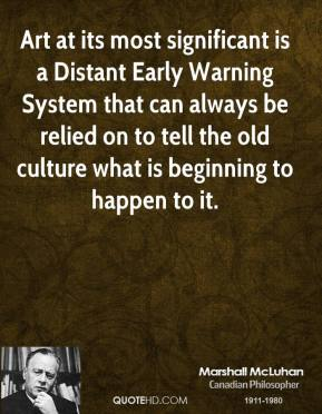 Marshall McLuhan - Art at its most significant is a Distant Early Warning System that can always be relied on to tell the old culture what is beginning to happen to it.