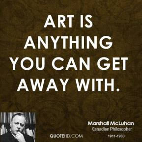 Marshall McLuhan - Art is anything you can get away with.