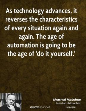 Marshall McLuhan - As technology advances, it reverses the characteristics of every situation again and again. The age of automation is going to be the age of 'do it yourself.'