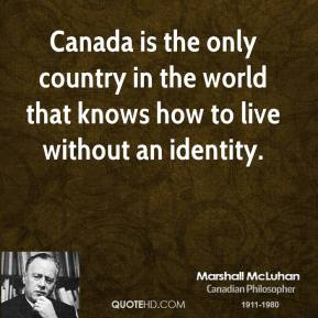 Marshall McLuhan - Canada is the only country in the world that knows how to live without an identity.