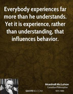 Marshall McLuhan - Everybody experiences far more than he understands. Yet it is experience, rather than understanding, that influences behavior.