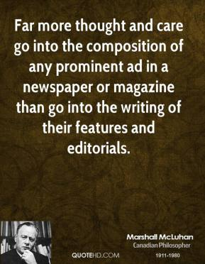 Marshall McLuhan - Far more thought and care go into the composition of any prominent ad in a newspaper or magazine than go into the writing of their features and editorials.