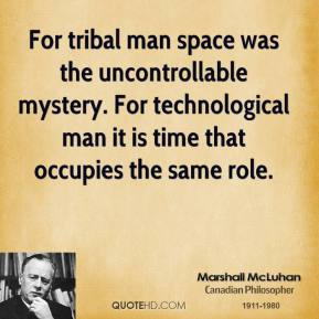 Marshall McLuhan - For tribal man space was the uncontrollable mystery. For technological man it is time that occupies the same role.